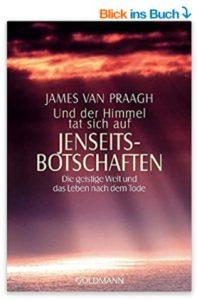 Und der Himmel tat sich auf, Jenseitsbotschaften, Die geistige Welt und das Leben nach dem Tode von James Van Praagh